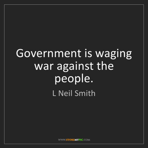 L Neil Smith: Government is waging war against the people.