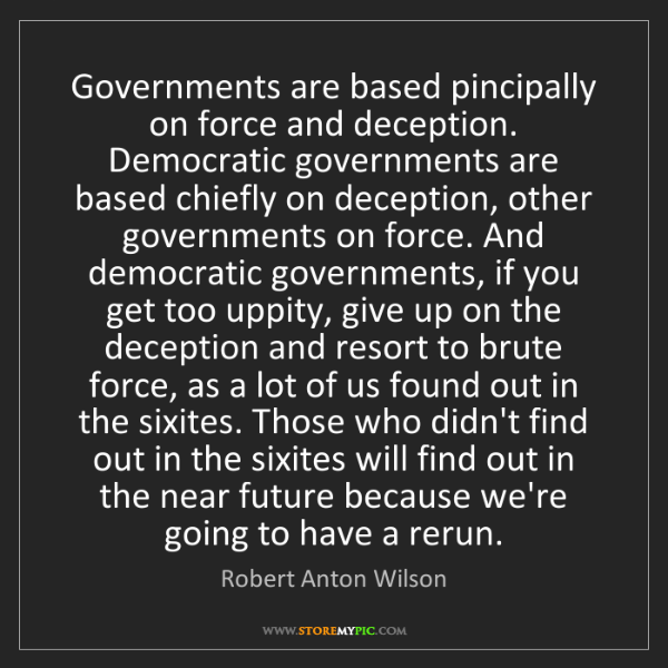 Robert Anton Wilson: Governments are based pincipally on force and deception....