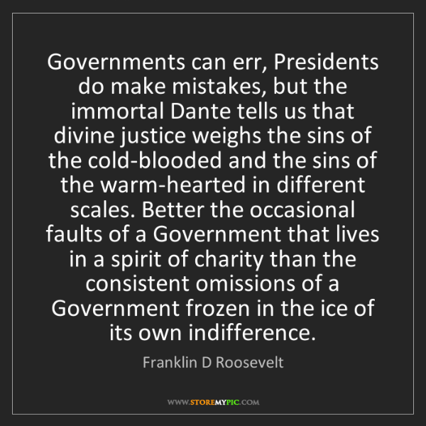 Franklin D Roosevelt: Governments can err, Presidents do make mistakes, but...
