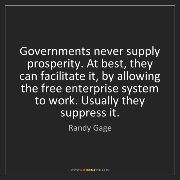 Randy Gage: Governments never supply prosperity. At best, they can...