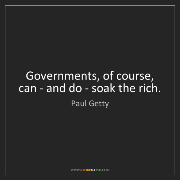 Paul Getty: Governments, of course, can - and do - soak the rich.