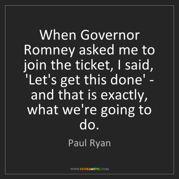 Paul Ryan: When Governor Romney asked me to join the ticket, I said,...