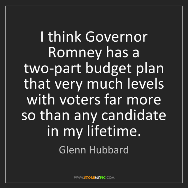 Glenn Hubbard: I think Governor Romney has a two-part budget plan that...