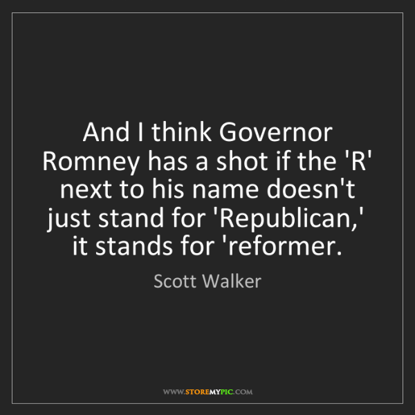 Scott Walker: And I think Governor Romney has a shot if the 'R' next...