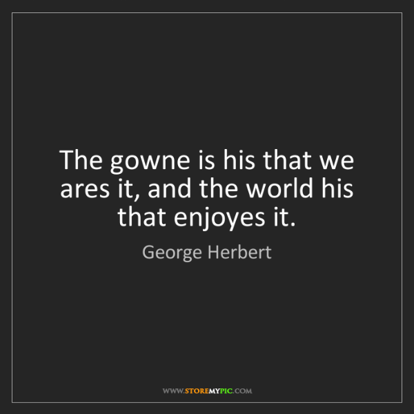 George Herbert: The gowne is his that we ares it, and the world his that...