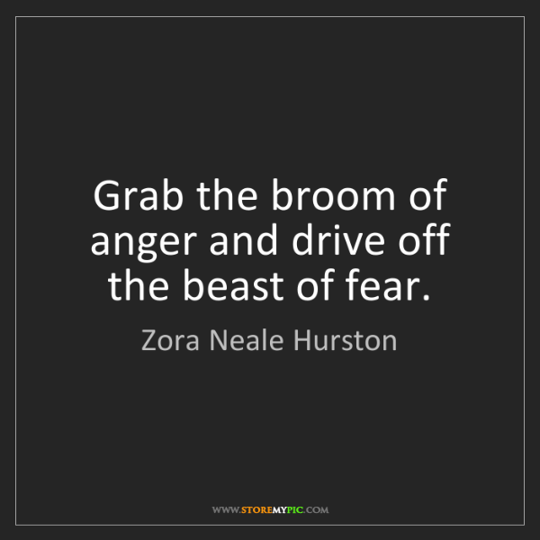 Zora Neale Hurston: Grab the broom of anger and drive off the beast of fear.