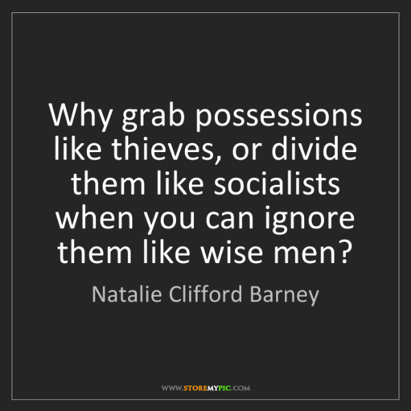 Natalie Clifford Barney: Why grab possessions like thieves, or divide them like...