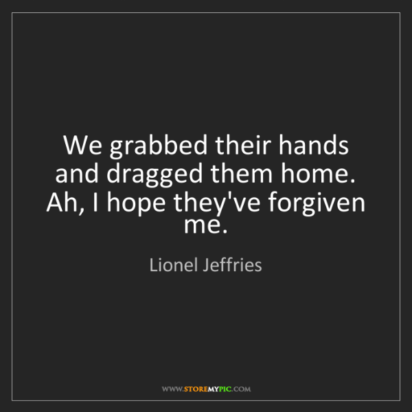 Lionel Jeffries: We grabbed their hands and dragged them home. Ah, I hope...