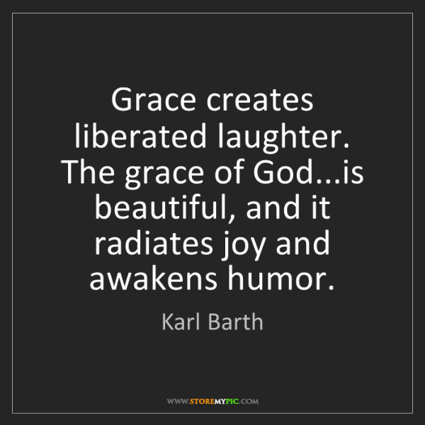 Karl Barth: Grace creates liberated laughter. The grace of God...is...