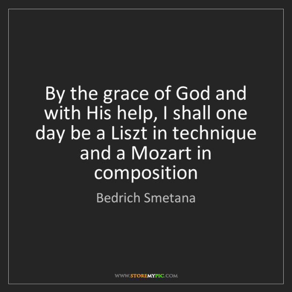 Bedrich Smetana: By the grace of God and with His help, I shall one day...
