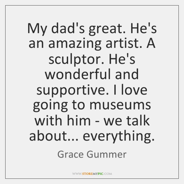 My dad's great. He's an amazing artist. A sculptor. He's wonderful and ...
