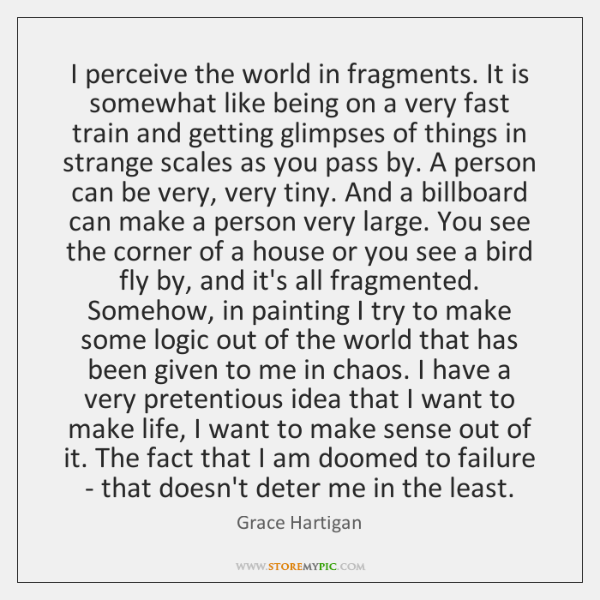 I perceive the world in fragments. It is somewhat like being on ...