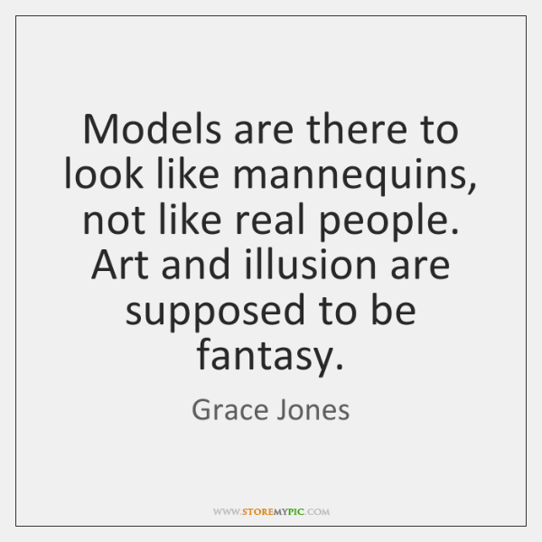 Models are there to look like mannequins, not like real people. Art ...