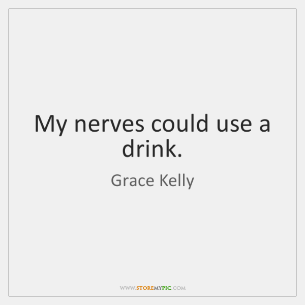 My nerves could use a drink.