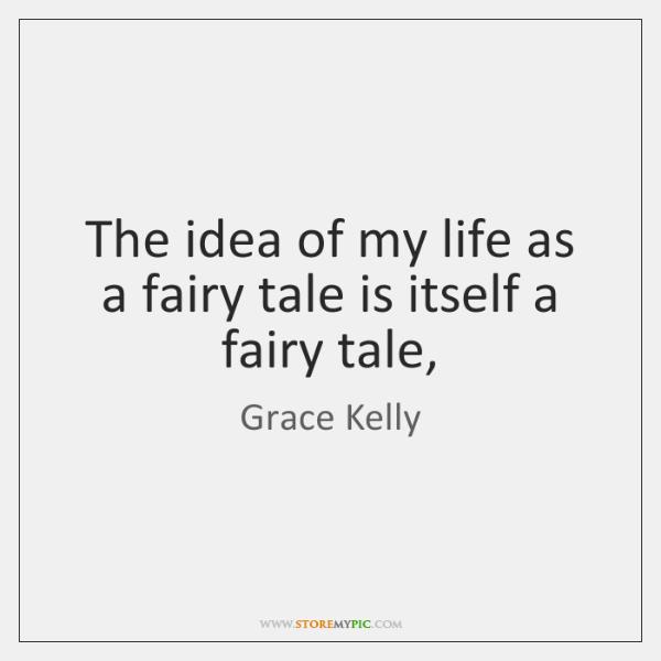 The idea of my life as a fairy tale is itself a ...