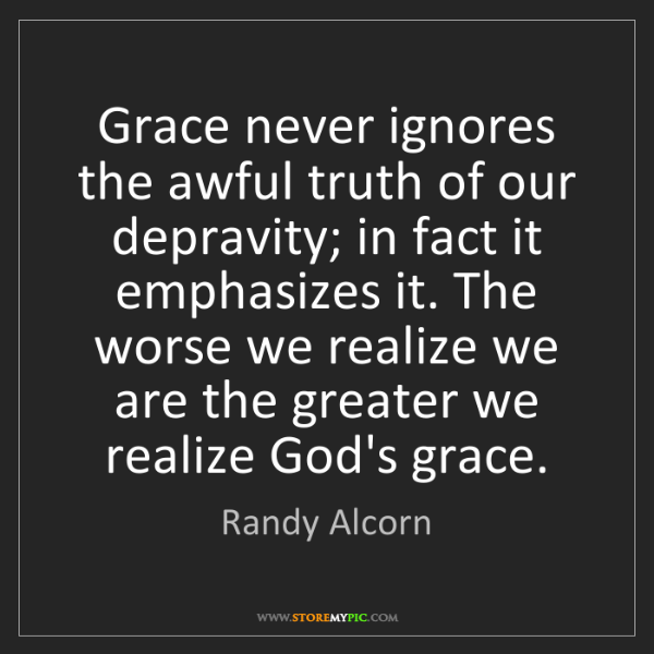 Randy Alcorn: Grace never ignores the awful truth of our depravity;...