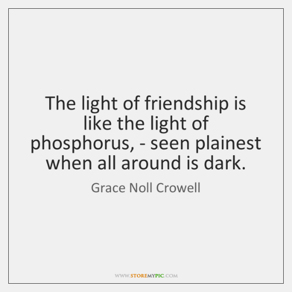 The light of friendship is like the light of phosphorus, - seen ...