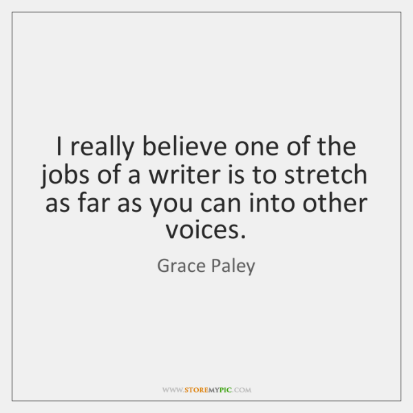 I really believe one of the jobs of a writer is to ...