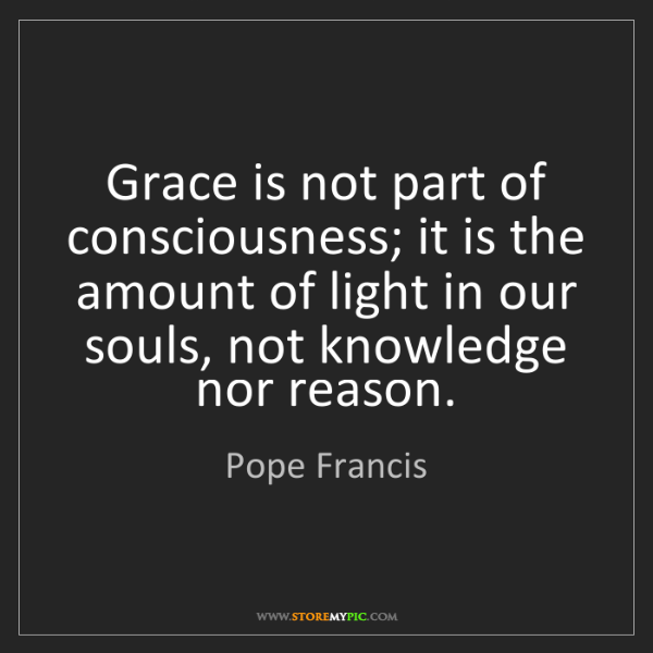 Pope Francis: Grace is not part of consciousness; it is the amount...