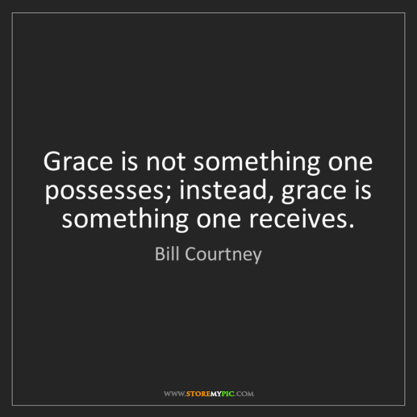 Bill Courtney: Grace is not something one possesses; instead, grace...
