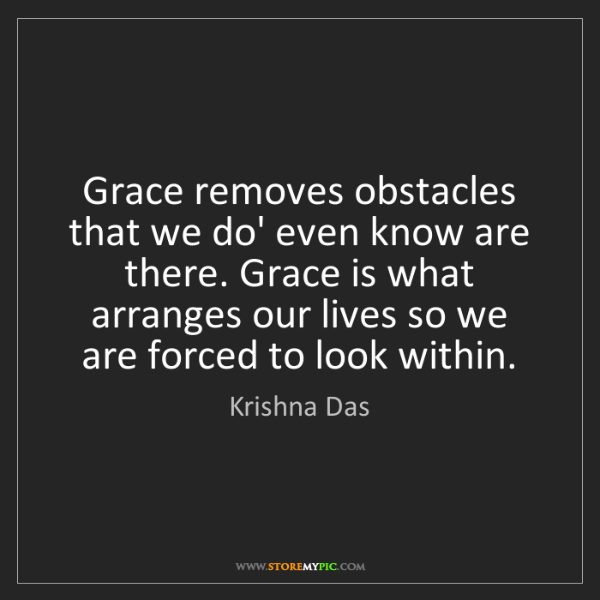 Krishna Das: Grace removes obstacles that we do' even know are there....