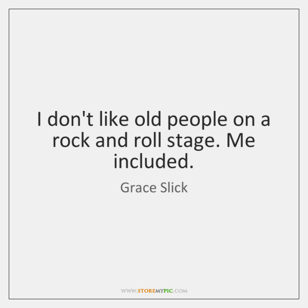 I don't like old people on a rock and roll stage. Me ...