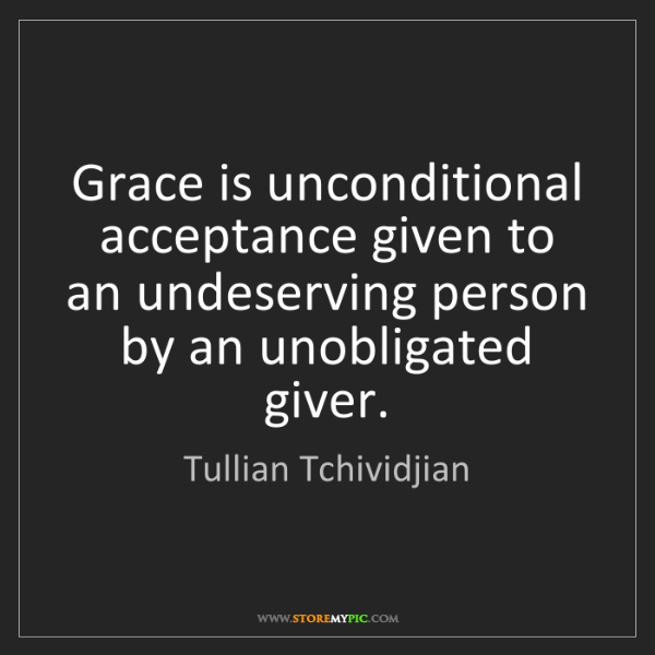 Tullian Tchividjian: Grace is unconditional acceptance given to an undeserving...