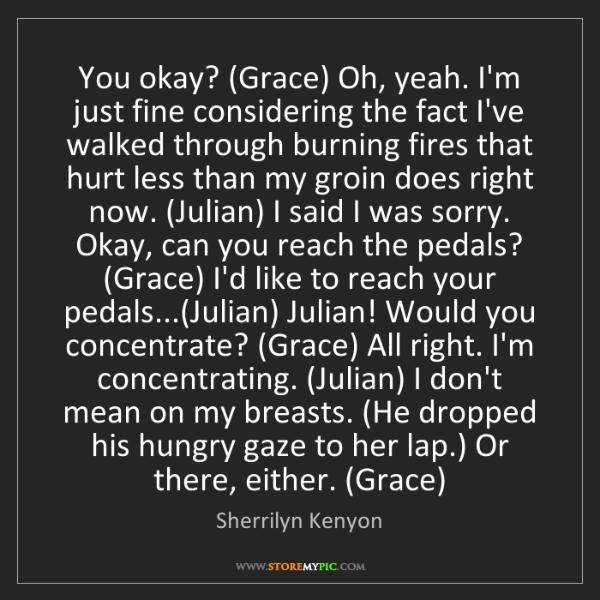 Sherrilyn Kenyon: You okay? (Grace) Oh, yeah. I'm just fine considering...