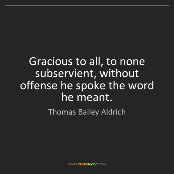 Thomas Bailey Aldrich: Gracious to all, to none subservient, without offense...