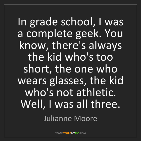Julianne Moore: In grade school, I was a complete geek. You know, there's...