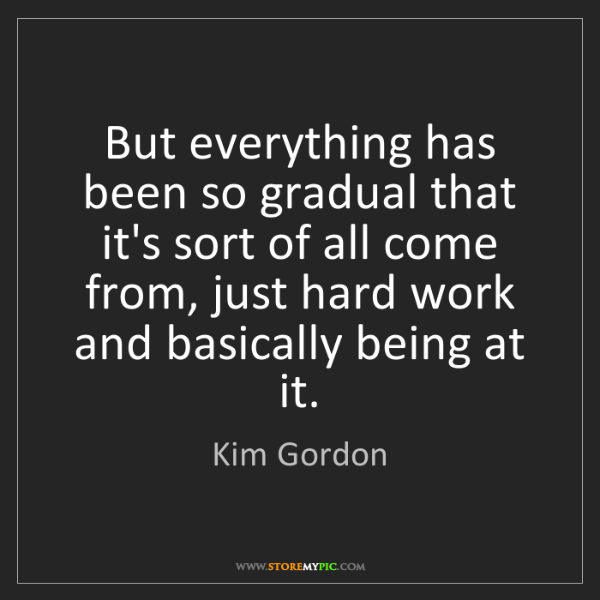 Kim Gordon: But everything has been so gradual that it's sort of...