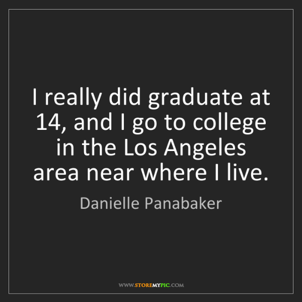 Danielle Panabaker: I really did graduate at 14, and I go to college in the...