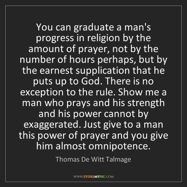 Thomas De Witt Talmage: You can graduate a man's progress in religion by the...