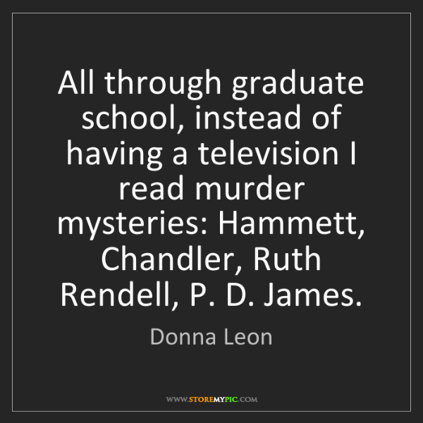 Donna Leon: All through graduate school, instead of having a television...