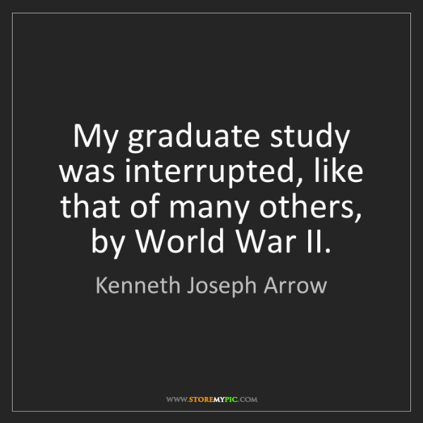 Kenneth Joseph Arrow: My graduate study was interrupted, like that of many...