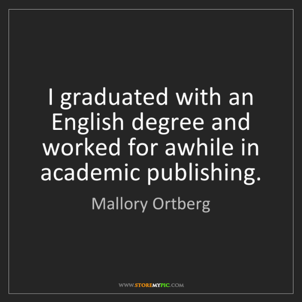 Mallory Ortberg: I graduated with an English degree and worked for awhile...