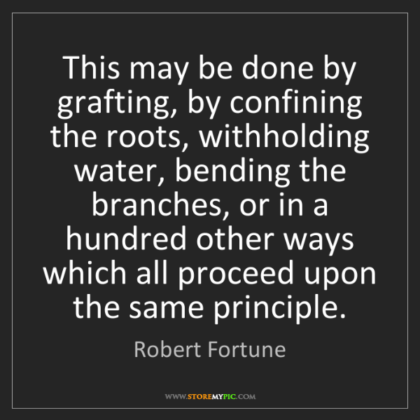 Robert Fortune: This may be done by grafting, by confining the roots,...