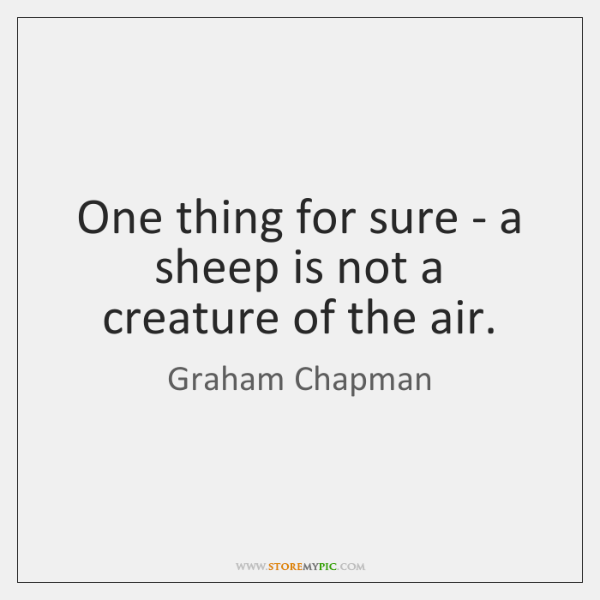 One thing for sure - a sheep is not a creature of ...