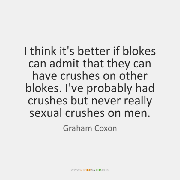 I think it's better if blokes can admit that they can have ...