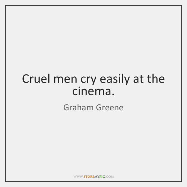 Cruel men cry easily at the cinema.