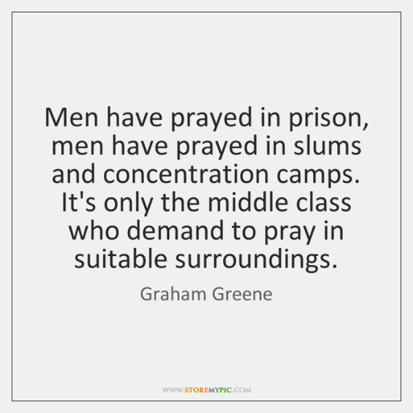 Men have prayed in prison, men have prayed in slums and concentration ...
