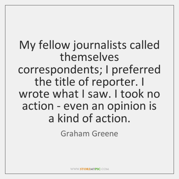 My fellow journalists called themselves correspondents; I preferred the title of reporter. ...