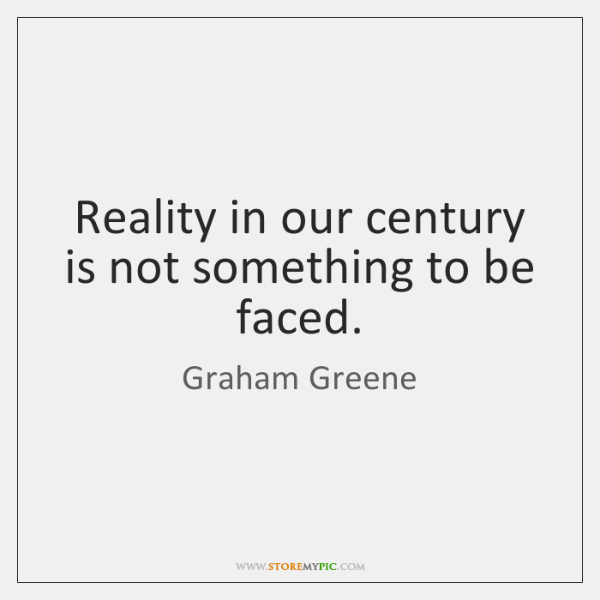 Reality in our century is not something to be faced.