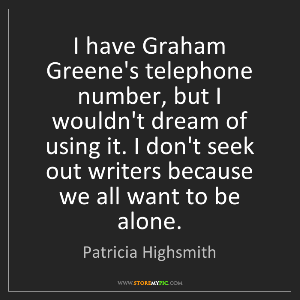 Patricia Highsmith: I have Graham Greene's telephone number, but I wouldn't...