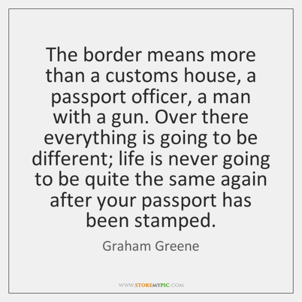 The border means more than a customs house, a passport officer, a ...