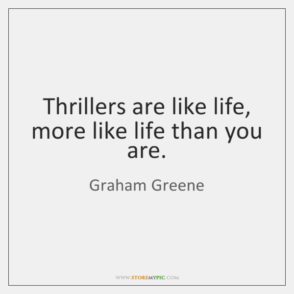 Thrillers are like life, more like life than you are.