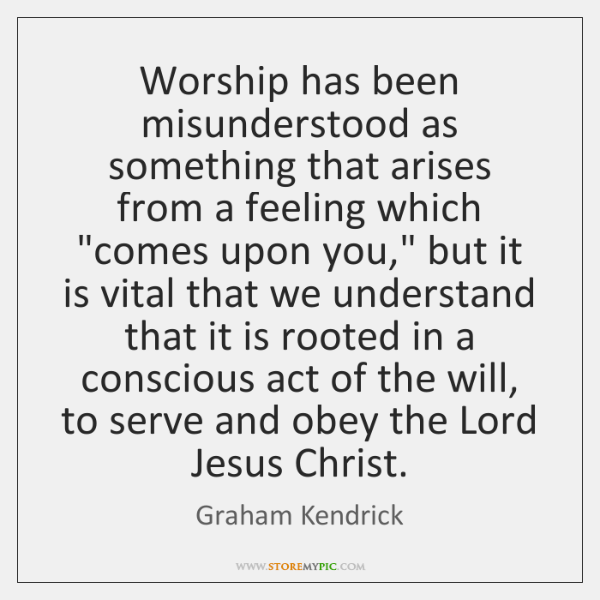 "Worship has been misunderstood as something that arises from a feeling which ""..."