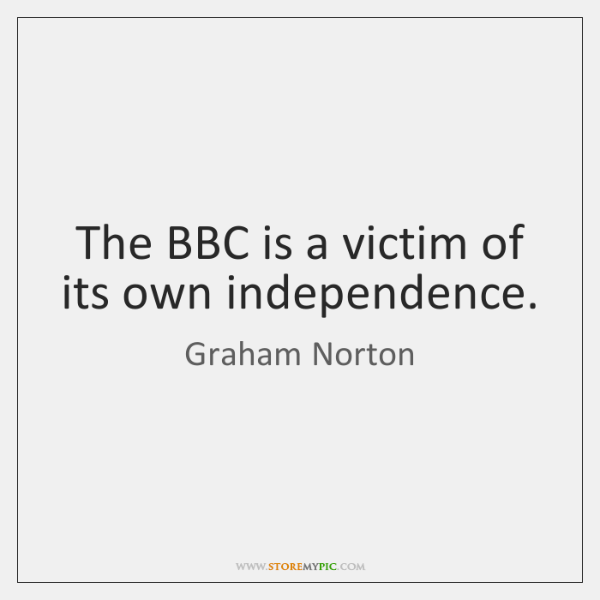 The BBC is a victim of its own independence.