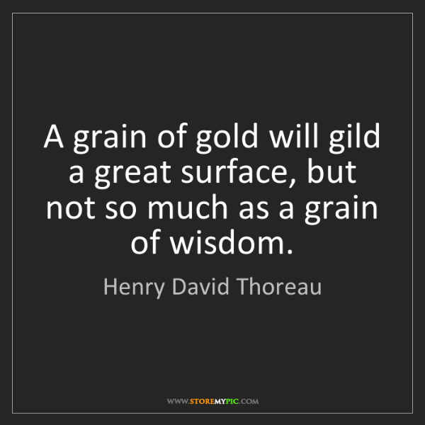 Henry David Thoreau: A grain of gold will gild a great surface, but not so...