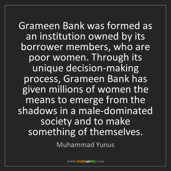 Muhammad Yunus: Grameen Bank was formed as an institution owned by its...
